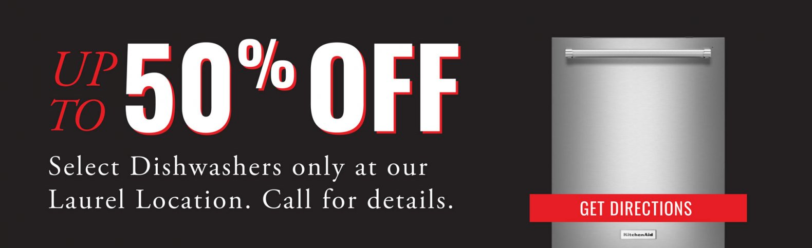 Save up to 50% off select Dishwashers only at our Laurel Location. Call for details.